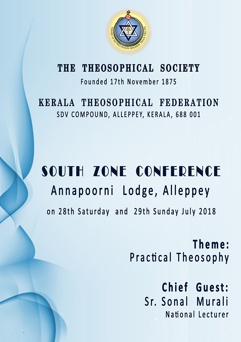 SOUTH ZONE CONFERENCE Annapoorni Lodge, Alleppey on 28th Saturday and 29th Sunday July 2018 Theme:Practical Theosophy Chief Guest:Sr. Sonal Murali